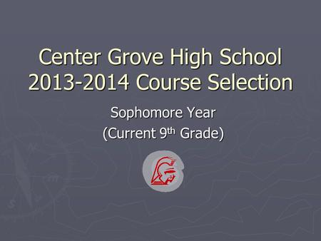 Center Grove High School 2013-2014 Course Selection Sophomore Year (Current 9 th Grade)