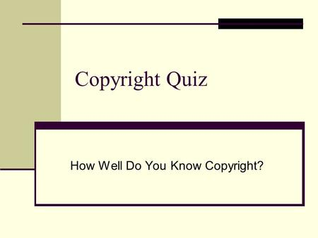Copyright Quiz How Well Do You Know Copyright?. Copyright Quiz: True or False Only materials with a copyright symbol,©, are protected. If it doesn't have.