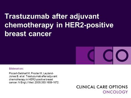 Trastuzumab after adjuvant chemotherapy in HER2-positive breast cancer Slideset on: Piccart-Gebhart M, Procter M, Leyland- Jones B, et al. Trastuzumab.
