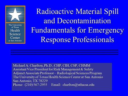 Radioactive Material Spill and Decontamination Fundamentals for Emergency Response Professionals Michael A. Charlton, Ph.D., CHP, CIH, CSP, CHMM Assistant.