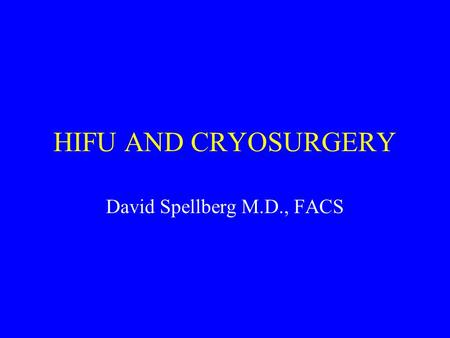 HIFU AND CRYOSURGERY David Spellberg M.D., FACS.