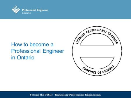 Serving the Public. Regulating Professional Engineering. How to become a Professional Engineer in Ontario.