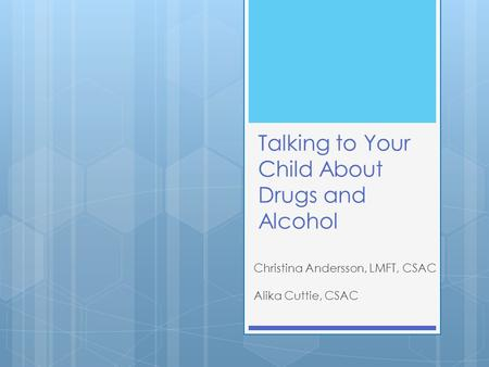 Talking to Your Child About Drugs and Alcohol Christina Andersson, LMFT, CSAC Alika Cuttie, CSAC.
