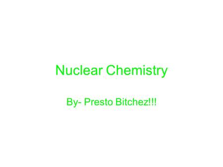 Nuclear Chemistry By- Presto Bitchez!!!. How does an unstable nucleus release energy? An unstable nucleus releases energy by emitting radiation during.