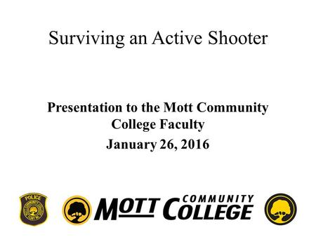 Surviving an Active Shooter Presentation to the Mott Community College Faculty January 26, 2016.