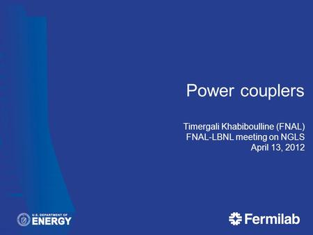 Power couplers Timergali Khabiboulline (FNAL) FNAL-LBNL meeting on NGLS April 13, 2012.