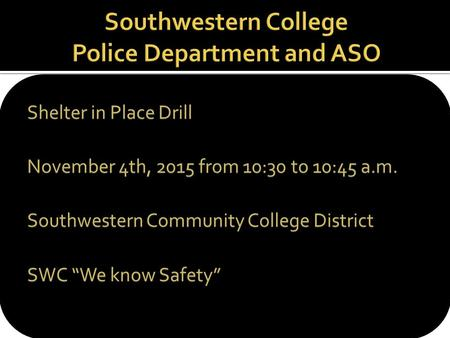 "Shelter in Place Drill November 4th, 2015 from 10:30 to 10:45 a.m. Southwestern Community College District SWC ""We know Safety"""