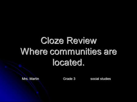 Cloze Review Where communities are located. Mrs. Martin Grade 3social studies.