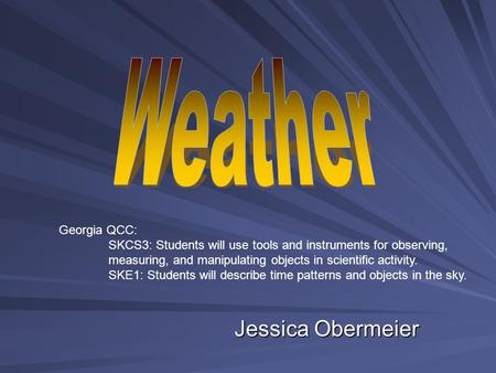 Jessica Obermeier Georgia QCC: SKCS3: Students will use tools and instruments for observing, measuring, and manipulating objects in scientific activity.