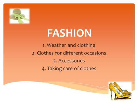 FASHION 1. Weather and clothing 2. Clothes for different occasions 3. Accessories 4. Taking care of clothes.