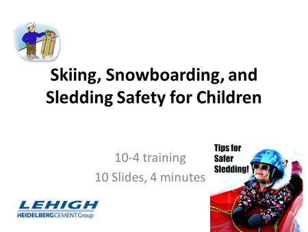 Skiing, Snowboarding, and Sledding Safety for Children 10-4 training 10 Slides, 4 minutes Lehigh/Hanson Region West Safety and Health.