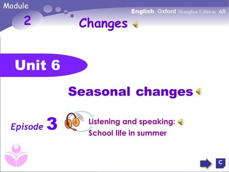 Unit 6 2 Seasonal changes Episode 3 C Changes Module Listening and speaking: School life in summer.