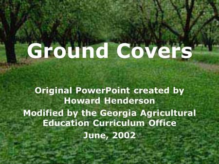 Ground Covers Original PowerPoint created by Howard Henderson Modified by the Georgia Agricultural Education Curriculum Office June, 2002.