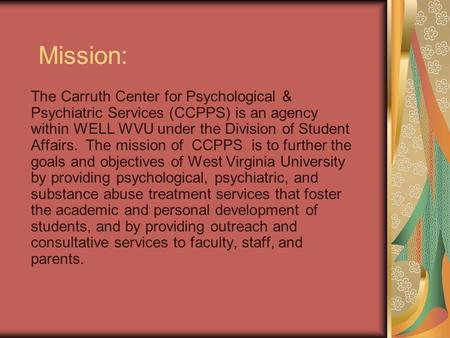 Mission: The Carruth Center for Psychological & Psychiatric Services (CCPPS) is an agency within WELL WVU under the Division of Student Affairs. The mission.