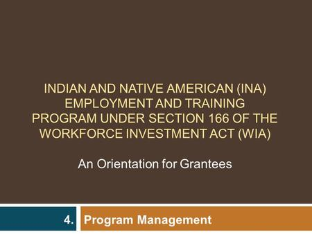Program Management 4. INDIAN AND NATIVE AMERICAN (INA) EMPLOYMENT AND TRAINING PROGRAM UNDER SECTION 166 OF THE WORKFORCE INVESTMENT ACT (WIA) An Orientation.