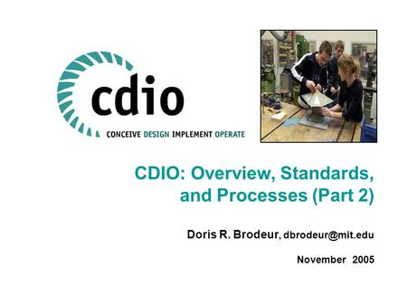 CDIO: Overview, Standards, and Processes (Part 2) Doris R. Brodeur, November 2005.