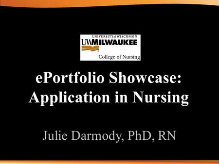 EPortfolio Showcase: Application in Nursing Julie Darmody, PhD, RN.