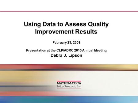 Using Data to Assess Quality Improvement Results February 23, 2009 Presentation at the CLP/ADRC 2010 Annual Meeting Debra J. Lipson.