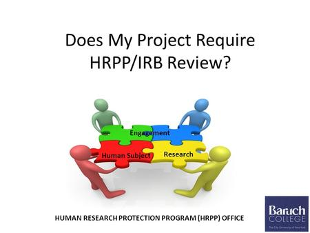 Does My Project Require HRPP/IRB Review? Research Human Subject Engagement HUMAN RESEARCH PROTECTION PROGRAM (HRPP) OFFICE.