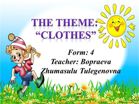 Form: 4 Teacher: Bopraeva Zhumasulu Tulegenovna.