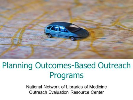 National Network of Libraries of Medicine Outreach Evaluation Resource Center Planning Outcomes-Based Outreach Programs.