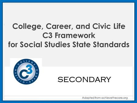 College, Career, and Civic Life C3 Framework for Social Studies State Standards Adapted from achievethecore.org SECONDARY.