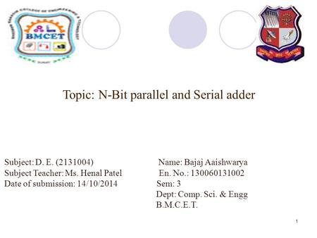 1 Topic: N-Bit parallel and Serial adder Subject: D. E. (2131004) Name: Bajaj Aaishwarya Subject Teacher: Ms. Henal Patel En. No.: 130060131002 Date of.