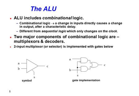 1 The ALU l ALU includes combinational logic. –Combinational logic  a change in inputs directly causes a change in output, after a characteristic delay.