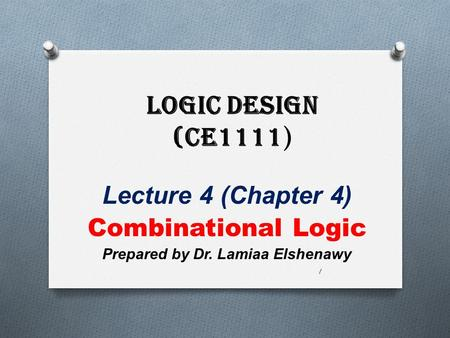 Logic Design (CE1111 ) Lecture 4 (Chapter 4) Combinational Logic Prepared by Dr. Lamiaa Elshenawy 1.