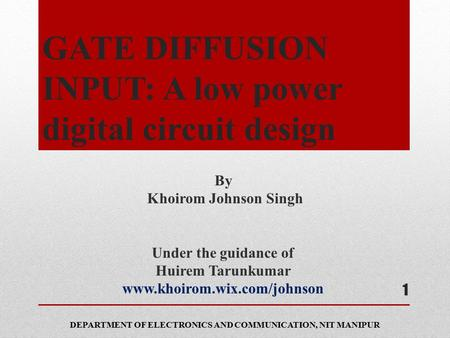 GATE DIFFUSION INPUT: A low power digital circuit design By Khoirom Johnson Singh Under the guidance of Huirem Tarunkumar www.khoirom.wix.com/johnson DEPARTMENT.