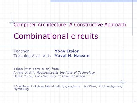 Computer Architecture: A Constructive Approach Combinational circuits Teacher: Yoav Etsion Teaching Assistant: Yuval H. Nacson Taken (with permission)