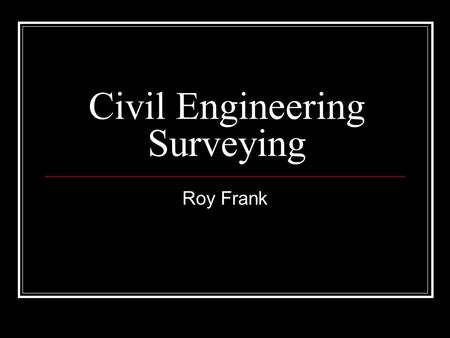 Civil Engineering <strong>Surveying</strong> Roy Frank. Planning A <strong>Survey</strong>  Planning requires a well rounded understanding of <strong>surveying</strong> practices  Process: 1. Choice.