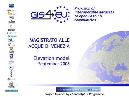 Project founded by eContentplus Programme Magistrato alle Acque di Venezia Provision of interoperable datasets to open GI to EU communities MAGISTRATO.