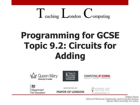 Programming for GCSE Topic 9.2: Circuits for Adding T eaching L ondon C omputing William Marsh School of Electronic Engineering and Computer Science Queen.