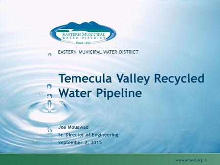 Www.emwd.org 1 EASTERN MUNICIPAL WATER DISTRICT Temecula Valley Recycled Water Pipeline Joe Mouawad Sr. Director of Engineering September 2, 2015.