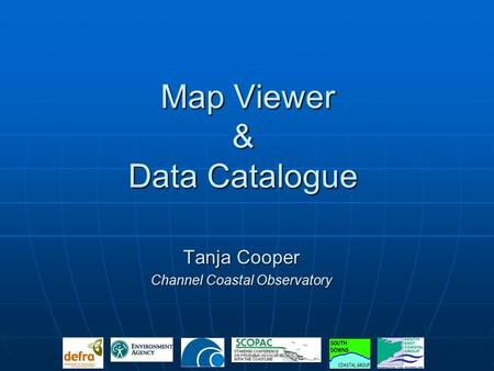 Map Viewer & Data Catalogue Map Viewer & Data Catalogue Tanja Cooper Channel Coastal Observatory.