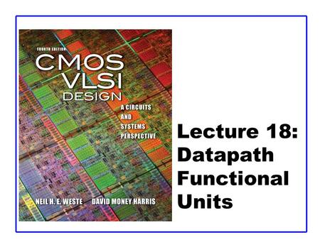 Lecture 18: Datapath Functional Units. CMOS VLSI DesignCMOS VLSI Design 4th Ed. 18: Datapath Functional Units2 Outline  Comparators  Shifters  Multi-input.
