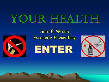 "Your Health Sara E. Wilson Escalante Elementary. TOBACCO & ALCOHOL WEEK HOMEPAGE Monday- Tobacco Tuesday- Alcohol Wednesday- Just Say ""No!"""