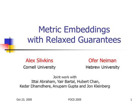 Oct 23, 2005FOCS 20051 Metric Embeddings with Relaxed Guarantees Alex Slivkins Cornell University Joint work with Ittai Abraham, Yair Bartal, Hubert Chan,