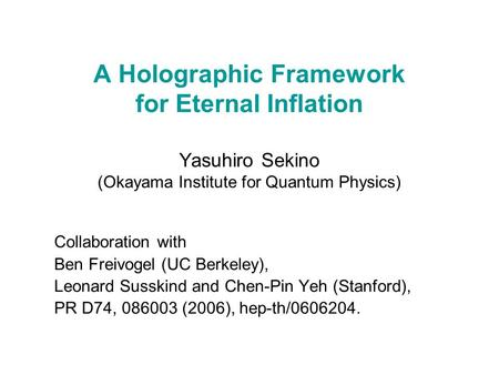 A Holographic Framework for Eternal Inflation Yasuhiro Sekino (Okayama Institute for Quantum Physics) Collaboration with Ben Freivogel (UC Berkeley), Leonard.