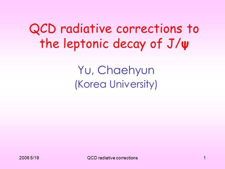 2006 5/19QCD radiative corrections1 QCD radiative corrections to the leptonic decay of J/ψ Yu, Chaehyun (Korea University)