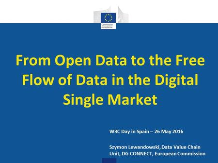 Digital Single Market From Open Data to the Free Flow of Data in the Digital Single Market W3C Day in Spain – 26 May 2016 Szymon Lewandowski, Data Value.