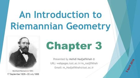 An Introduction to Riemannian Geometry Chapter 3 Presented by Mehdi Nadjafikhah © URL: webpages.iust.ac.ir/m_nadjfikhah