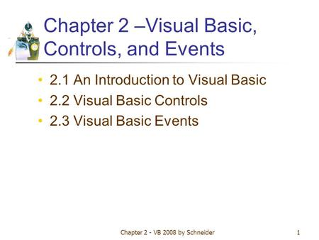 Chapter 2 - VB 2008 by Schneider1 Chapter 2 –Visual Basic, Controls, and Events 2.1 An Introduction to Visual Basic 2.2 Visual Basic Controls 2.3 Visual.