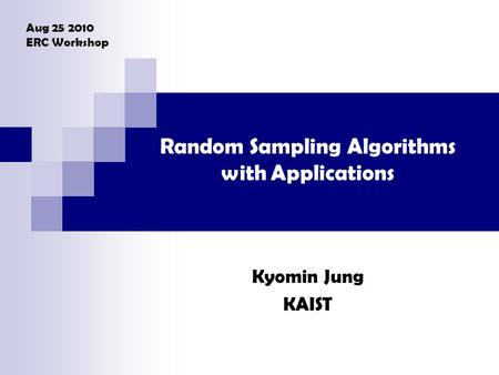 Random Sampling Algorithms with Applications Kyomin Jung KAIST Aug 25 2010 ERC Workshop.