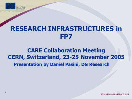 1 RESEARCH INFRASTRUCTURES RESEARCH INFRASTRUCTURES in FP7 CARE Collaboration Meeting CERN, Switzerland, 23-25 November 2005 Presentation by Daniel Pasini,