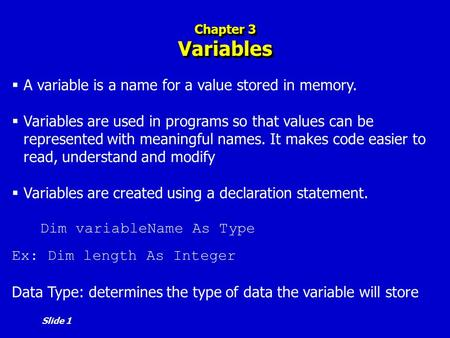 Slide 1 Chapter 3 Variables  A variable is a name for a value stored in memory.  Variables are used in programs so that values can be represented with.