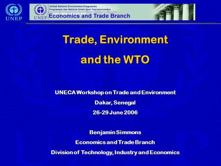 Trade, Environment and the WTO UNECA Workshop on Trade and Environment Dakar, Senegal 26-29 June 2006 Benjamin Simmons Economics and Trade Branch Division.