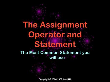 Copyright © 2004-2007 Curt Hill The Assignment Operator and Statement The Most Common Statement you will use.