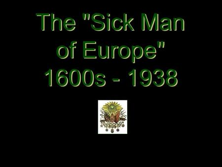 The Sick Man of Europe 1600s - 1938 The Sick Man of Europe 1600s - 1938.